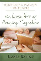 The Lost Art of Praying Together - Rekindling Passion for Prayer by James Banks